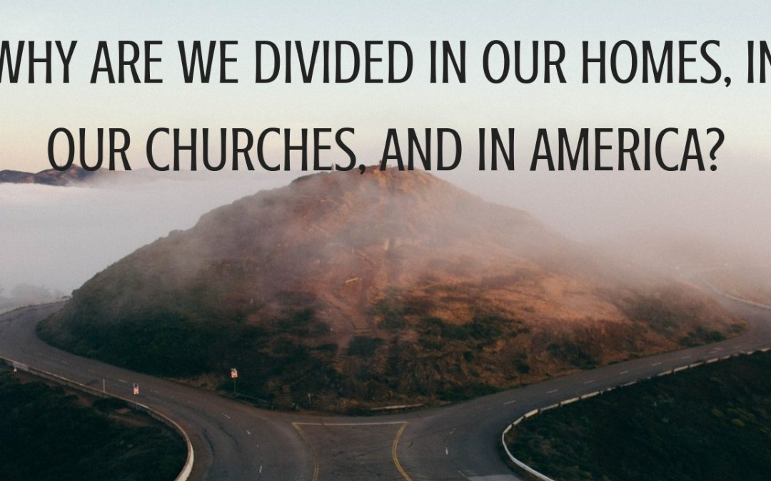 Why Are We Divided In Our Homes, In Our Churches, and In America