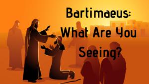 Bartimaeus_ What Are You Seeing - Dr. Bob Vineyard - Spirit and Word Fellowship
