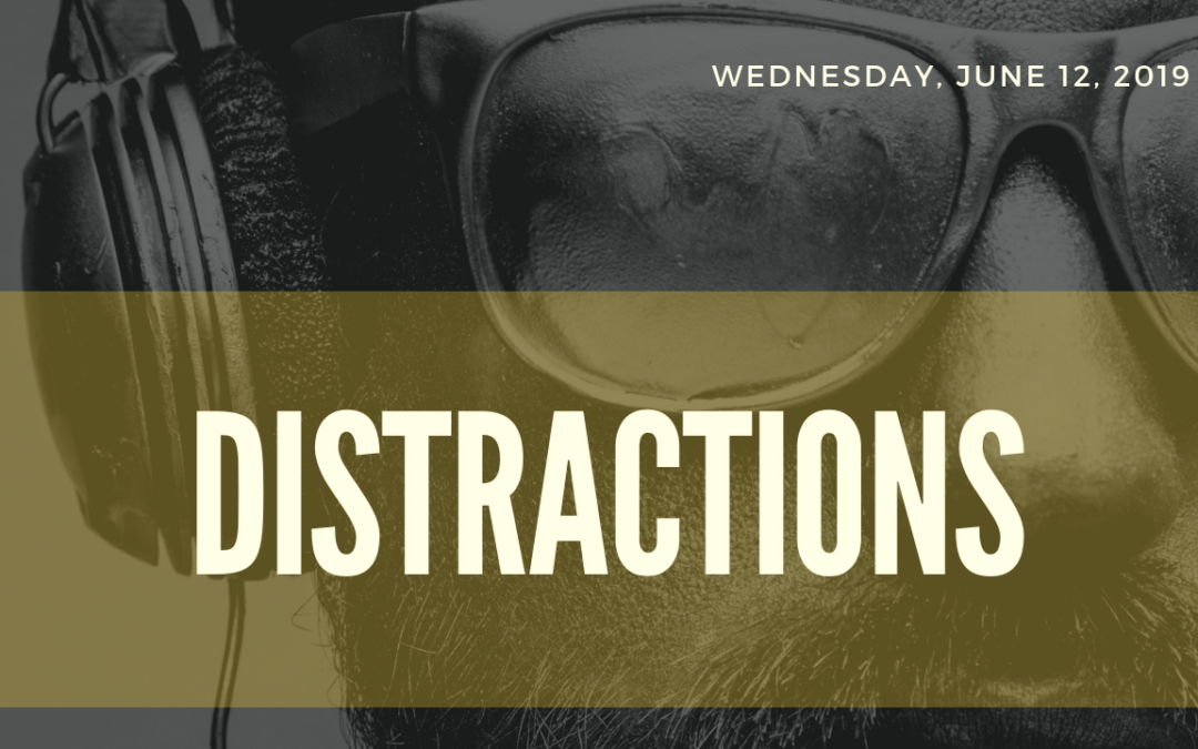 Distractions pt2 – 6/19/19