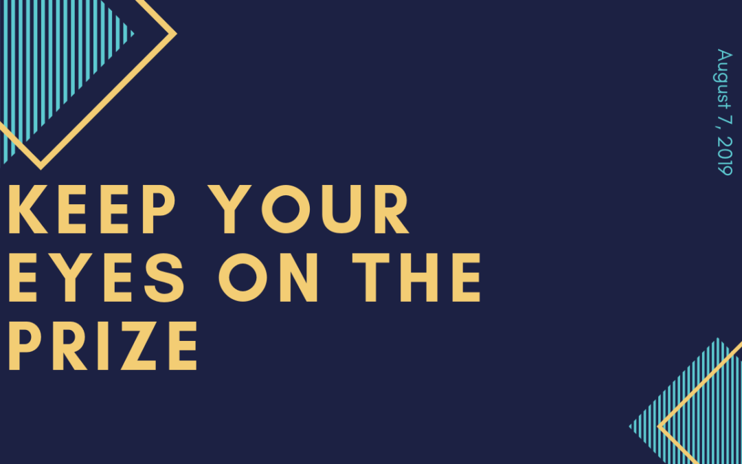 Keep Your Eyes on the Prize – 8/7/19