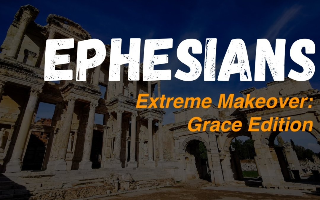"Ephesians – Extreme Makeover: ""Grace Edition"" – 10/14/2020"