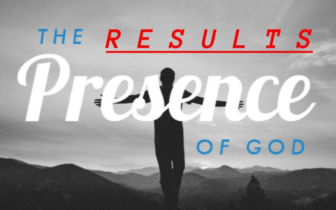 THE RESULTS: Of Being in God's Presence-07/11/21